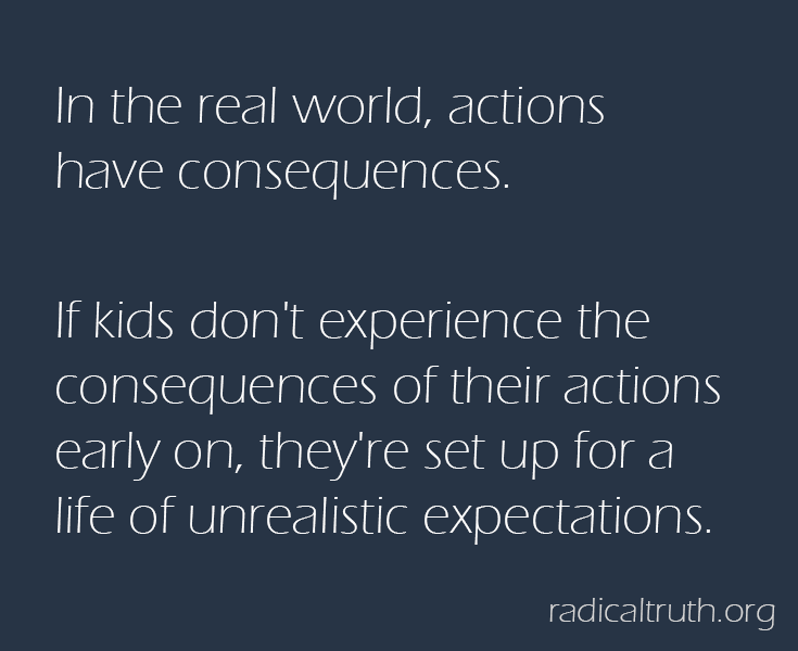 In the real world, actions have consequences.   If kids don't experience the consequences of their actions early on, they're set up for a life of unrealistic expectations.